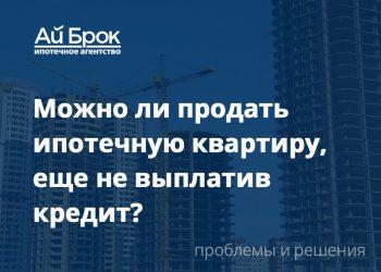 Можно ли продать ипотечную квартиру, не выплатив еще кредит?
